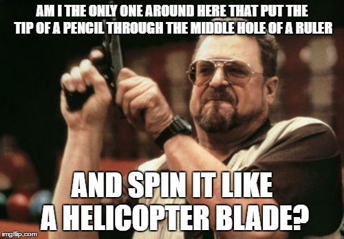 That was my fidget spinner growing up | AM I THE ONLY ONE AROUND HERE THAT PUT THE TIP OF A PENCIL THROUGH THE MIDDLE HOLE OF A RULER AND SPIN IT LIKE A HELICOPTER BLADE? | image tagged in memes,am i the only one around here | made w/ Imgflip meme maker