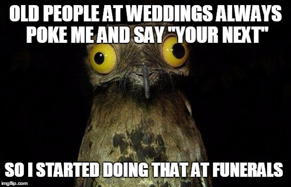 "Weird Stuff I Do Potoo Meme | OLD PEOPLE AT WEDDINGS ALWAYS POKE ME AND SAY ""YOUR NEXT"" SO I STARTED DOING THAT AT FUNERALS 