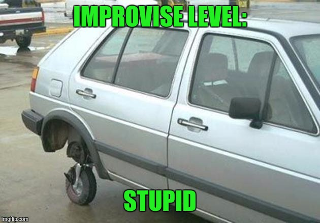 Improvise level: stupid |  IMPROVISE LEVEL:; STUPID | image tagged in memes,funny,stupid people | made w/ Imgflip meme maker
