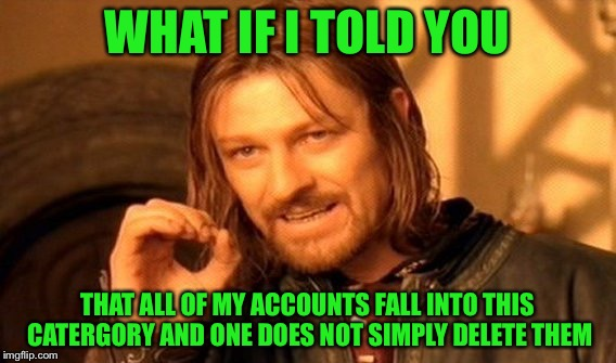 One Does Not Simply Meme | WHAT IF I TOLD YOU THAT ALL OF MY ACCOUNTS FALL INTO THIS CATERGORY AND ONE DOES NOT SIMPLY DELETE THEM | image tagged in memes,one does not simply | made w/ Imgflip meme maker