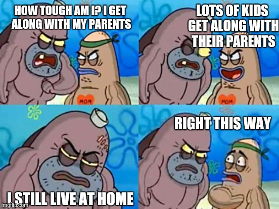 How tough are you | HOW TOUGH AM I? I GET ALONG WITH MY PARENTS LOTS OF KIDS GET ALONG WITH THEIR PARENTS I STILL LIVE AT HOME RIGHT THIS WAY | image tagged in how tough are you | made w/ Imgflip meme maker