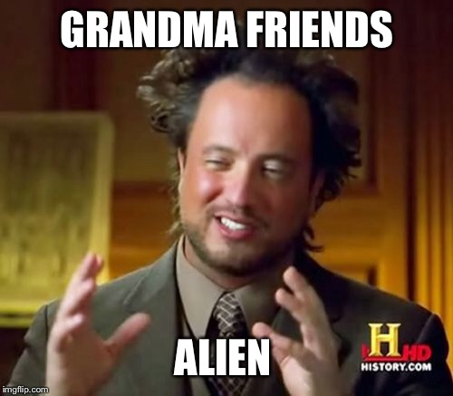 Ancient Aliens Meme | GRANDMA FRIENDS ALIEN | image tagged in memes,ancient aliens | made w/ Imgflip meme maker