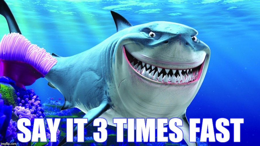 Happy Shark | SAY IT 3 TIMES FAST | image tagged in happy shark | made w/ Imgflip meme maker