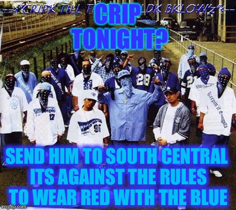 CRIP TONIGHT? SEND HIM TO SOUTH CENTRAL ITS AGAINST THE RULES TO WEAR RED WITH THE BLUE | made w/ Imgflip meme maker