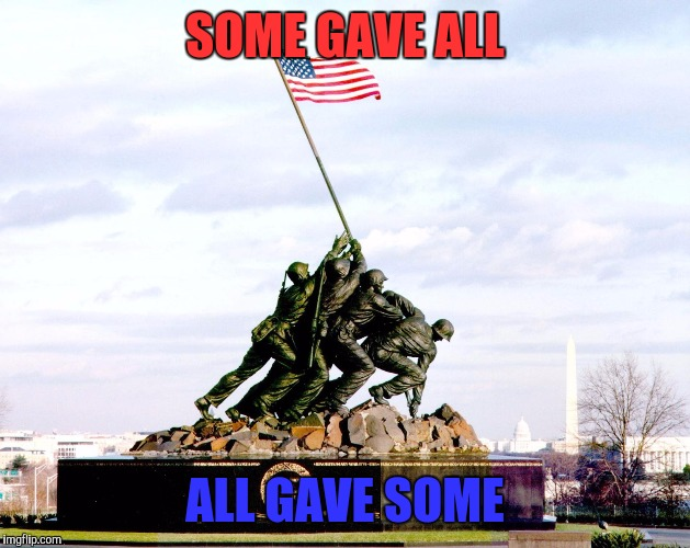 Have a blessed memorial day everyone | SOME GAVE ALL ALL GAVE SOME | image tagged in memes,memorial day,god bless america | made w/ Imgflip meme maker