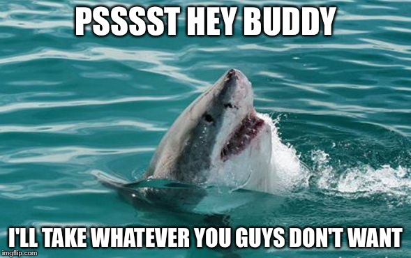Friendly Shark | PSSSST HEY BUDDY I'LL TAKE WHATEVER YOU GUYS DON'T WANT | image tagged in friendly shark | made w/ Imgflip meme maker