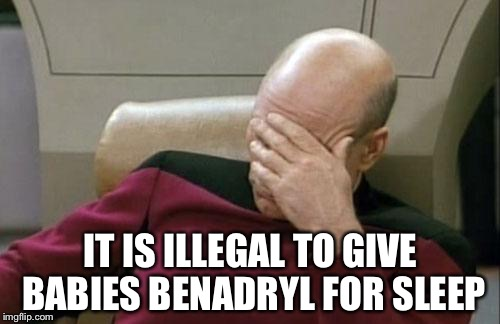 Captain Picard Facepalm Meme | IT IS ILLEGAL TO GIVE BABIES BENADRYL FOR SLEEP | image tagged in memes,captain picard facepalm | made w/ Imgflip meme maker