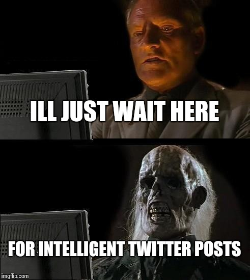 Ill Just Wait Here Meme | ILL JUST WAIT HERE FOR INTELLIGENT TWITTER POSTS | image tagged in memes,ill just wait here | made w/ Imgflip meme maker