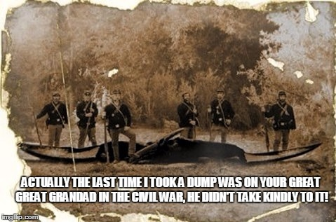ACTUALLY THE LAST TIME I TOOK A DUMP WAS ON YOUR GREAT GREAT GRANDAD IN THE CIVIL WAR, HE DIDN'T TAKE KINDLY TO IT! | made w/ Imgflip meme maker