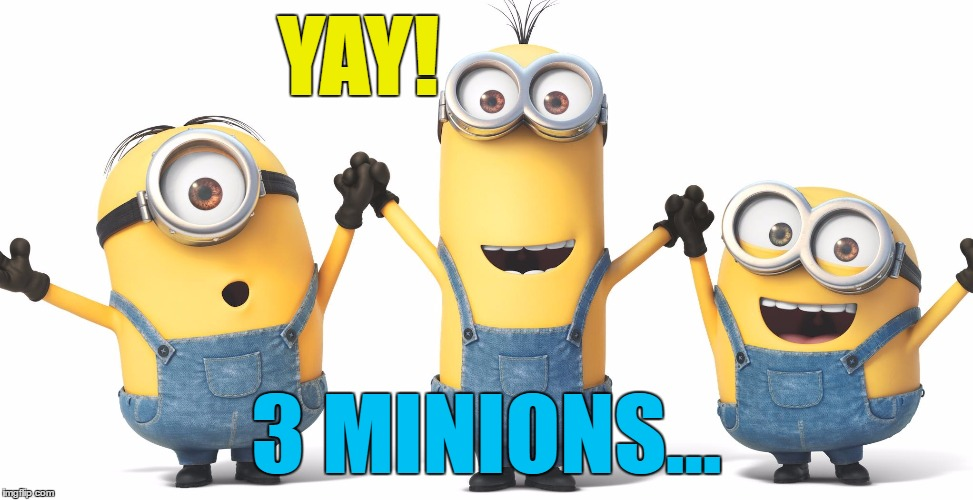 YAY! 3 MINIONS... | made w/ Imgflip meme maker