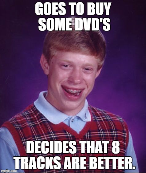 Bad Luck Brian Meme | GOES TO BUY SOME DVD'S DECIDES THAT 8 TRACKS ARE BETTER. | image tagged in memes,bad luck brian | made w/ Imgflip meme maker
