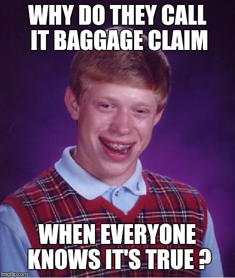 Bad Luck Brian Meme | WHY DO THEY CALL IT BAGGAGE CLAIM WHEN EVERYONE KNOWS IT'S TRUE ? | image tagged in memes,bad luck brian | made w/ Imgflip meme maker
