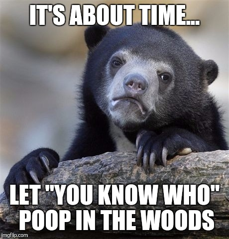 "Confession Bear Meme | IT'S ABOUT TIME... LET ""YOU KNOW WHO"" POOP IN THE WOODS 