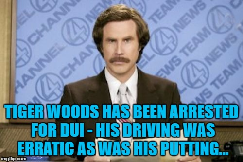 I wonder whose husband he was running from... | TIGER WOODS HAS BEEN ARRESTED FOR DUI - HIS DRIVING WAS ERRATIC AS WAS HIS PUTTING... | image tagged in memes,ron burgundy,tiger woods,dui,sport,golf | made w/ Imgflip meme maker