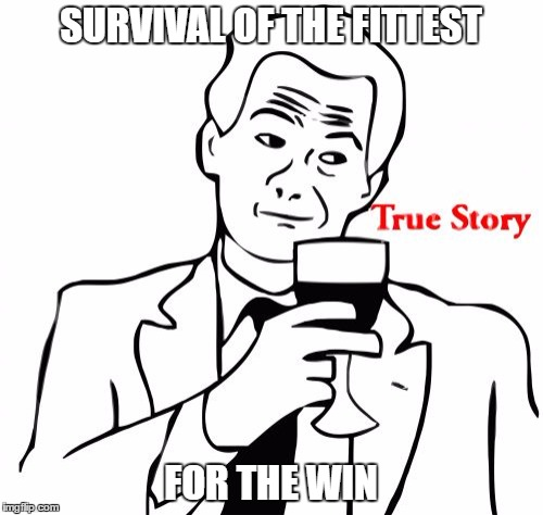 SURVIVAL OF THE FITTEST FOR THE WIN | made w/ Imgflip meme maker