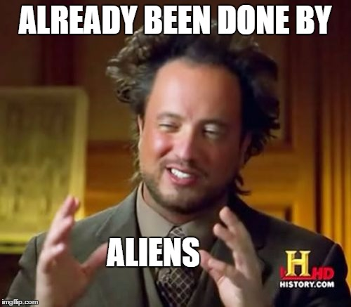 Ancient Aliens Meme | ALREADY BEEN DONE BY ALIENS | image tagged in memes,ancient aliens | made w/ Imgflip meme maker