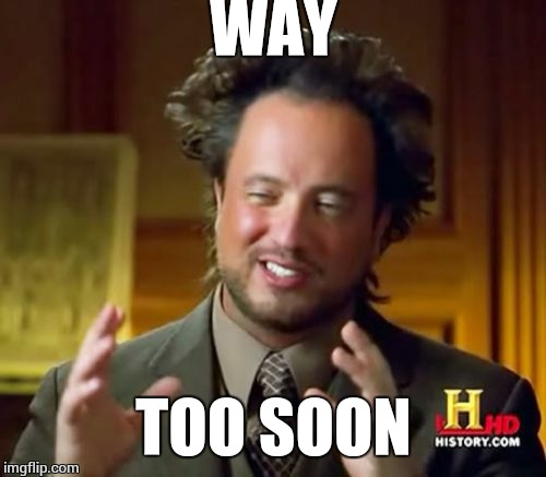 Ancient Aliens Meme | WAY TOO SOON | image tagged in memes,ancient aliens | made w/ Imgflip meme maker