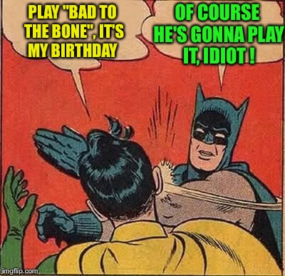 "Batman Slapping Robin Meme | PLAY ""BAD TO THE BONE"", IT'S MY BIRTHDAY OF COURSE HE'S GONNA PLAY IT, IDIOT ! 