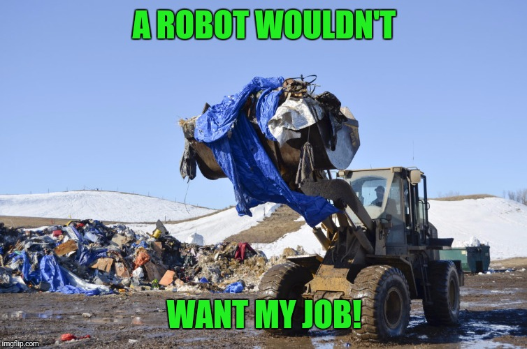 Dakota Access Trash | A ROBOT WOULDN'T WANT MY JOB! | image tagged in dakota access trash | made w/ Imgflip meme maker