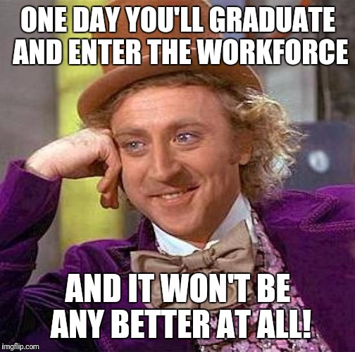 Creepy Condescending Wonka Meme | ONE DAY YOU'LL GRADUATE AND ENTER THE WORKFORCE AND IT WON'T BE ANY BETTER AT ALL! | image tagged in memes,creepy condescending wonka | made w/ Imgflip meme maker