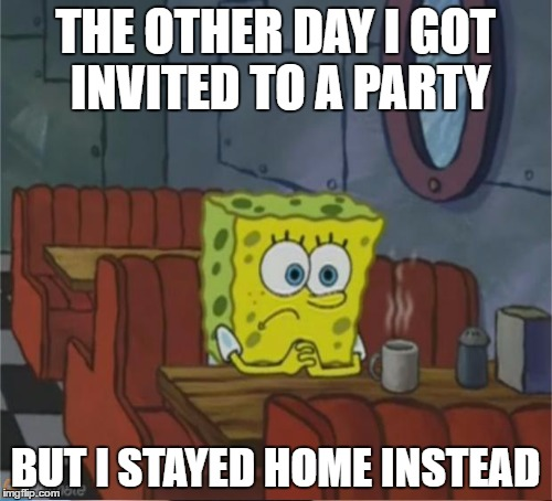 THE OTHER DAY I GOT INVITED TO A PARTY BUT I STAYED HOME INSTEAD | made w/ Imgflip meme maker