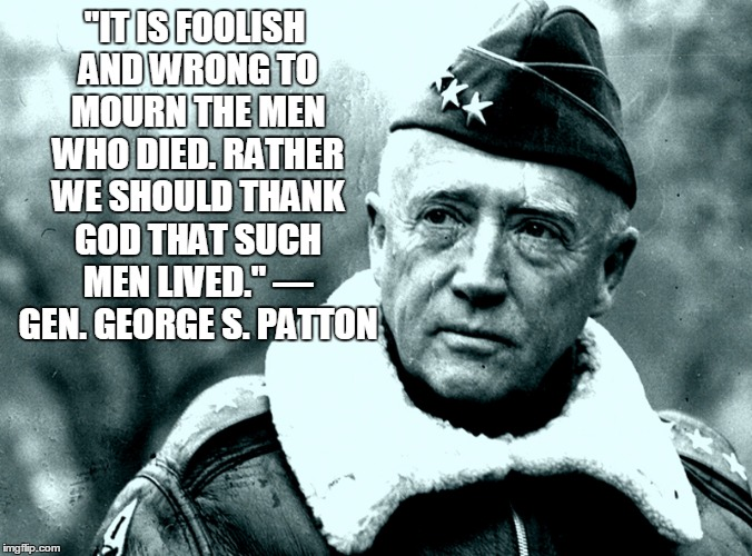 "Patton | ""IT IS FOOLISH AND WRONG TO MOURN THE MEN WHO DIED. RATHER WE SHOULD THANK GOD THAT SUCH MEN LIVED."" — GEN. GEORGE S. PATTON 
