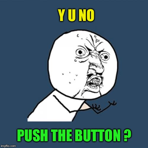 Y U No Meme | Y U NO PUSH THE BUTTON ? | image tagged in memes,y u no | made w/ Imgflip meme maker