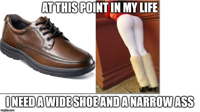 things that matter | AT THIS POINT IN MY LIFE I NEED A WIDE SHOE AND A NARROW ASS | image tagged in maturity,life | made w/ Imgflip meme maker