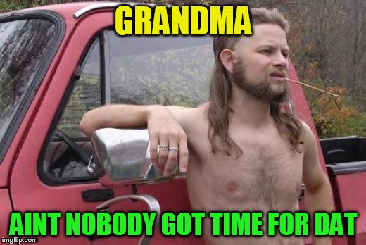 GRANDMA AINT NOBODY GOT TIME FOR DAT | made w/ Imgflip meme maker