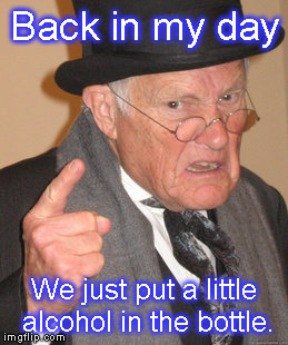 Back In My Day Meme | Back in my day We just put a little alcohol in the bottle. | image tagged in memes,back in my day | made w/ Imgflip meme maker