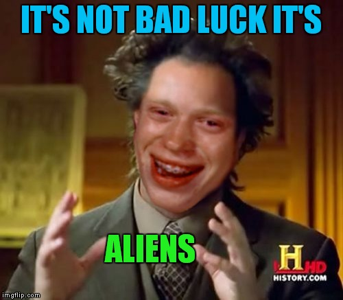 It's possible... | IT'S NOT BAD LUCK IT'S ALIENS | image tagged in meme mash up,bad luck brian,ancient aliens,giorgio tsoukalos | made w/ Imgflip meme maker