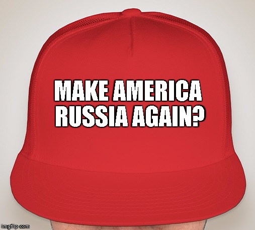 Trump Hat | MAKE AMERICA RUSSIA AGAIN? | image tagged in trump hat | made w/ Imgflip meme maker