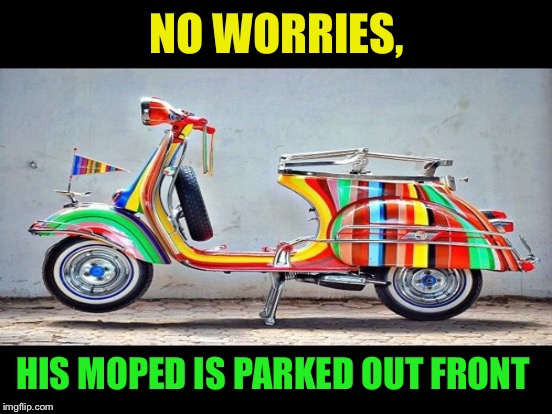 NO WORRIES, HIS MOPED IS PARKED OUT FRONT | made w/ Imgflip meme maker