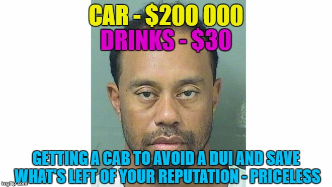 CAR - $200 000 GETTING A CAB TO AVOID A DUI AND SAVE WHAT'S LEFT OF YOUR REPUTATION - PRICELESS DRINKS - $30 | made w/ Imgflip meme maker