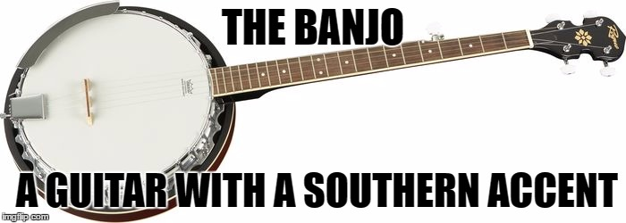 Banjo! | THE BANJO A GUITAR WITH A SOUTHERN ACCENT | image tagged in banjo,southern,guitar,accent,music,hillbilly | made w/ Imgflip meme maker