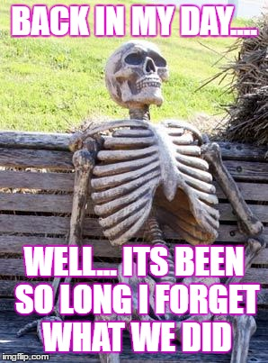 Waiting Skeleton Meme | BACK IN MY DAY.... WELL... ITS BEEN SO LONG I FORGET WHAT WE DID | image tagged in memes,waiting skeleton | made w/ Imgflip meme maker