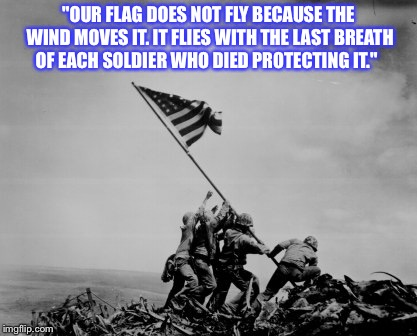 "Iwo Jima  | ""OUR FLAG DOES NOT FLY BECAUSE THE WIND MOVES IT. IT FLIES WITH THE LAST BREATH OF EACH SOLDIER WHO DIED PROTECTING IT."" 