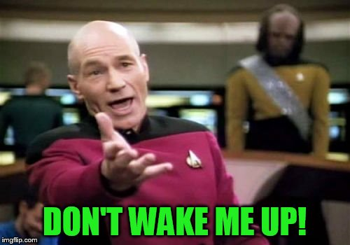 Picard Wtf Meme | DON'T WAKE ME UP! | image tagged in memes,picard wtf | made w/ Imgflip meme maker