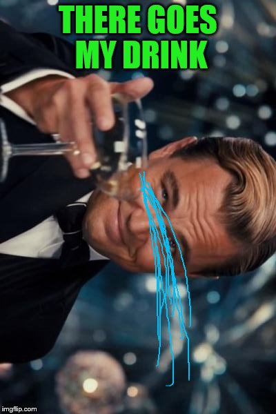 Leonardo Dicaprio Cheers Meme | THERE GOES MY DRINK | image tagged in memes,leonardo dicaprio cheers | made w/ Imgflip meme maker