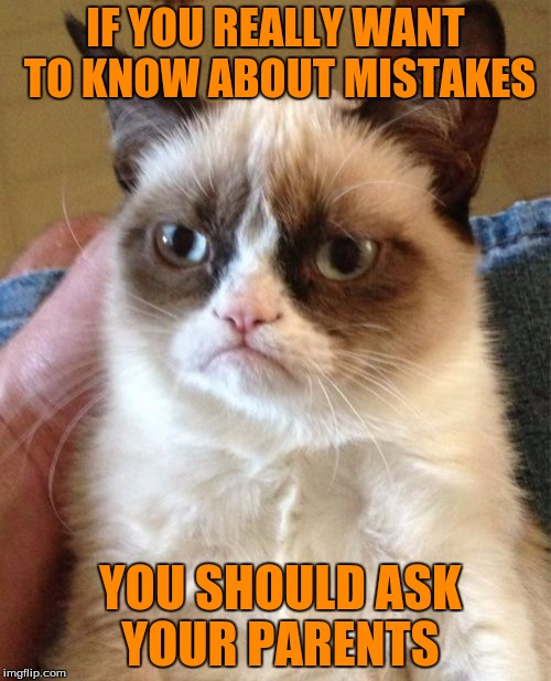 Grumpy Cat Meme | IF YOU REALLY WANT TO KNOW ABOUT MISTAKES YOU SHOULD ASK YOUR PARENTS | image tagged in memes,grumpy cat | made w/ Imgflip meme maker