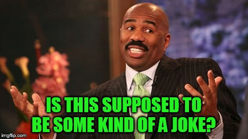 Steve Harvey Meme | IS THIS SUPPOSED TO BE SOME KIND OF A JOKE? | image tagged in memes,steve harvey | made w/ Imgflip meme maker