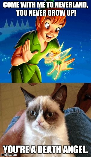 Grumpy Cat Does Not Believe | COME WITH ME TO NEVERLAND, YOU NEVER GROW UP! YOU'RE A DEATH ANGEL. | image tagged in memes,grumpy cat does not believe,grumpy cat | made w/ Imgflip meme maker