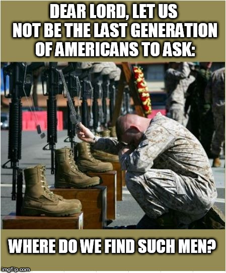 Where do we find such men? | DEAR LORD, LET US NOT BE THE LAST GENERATION OF AMERICANS TO ASK: WHERE DO WE FIND SUCH MEN? | image tagged in memorial day | made w/ Imgflip meme maker