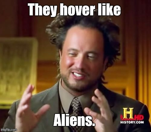 Ancient Aliens Meme | They hover like Aliens. | image tagged in memes,ancient aliens | made w/ Imgflip meme maker