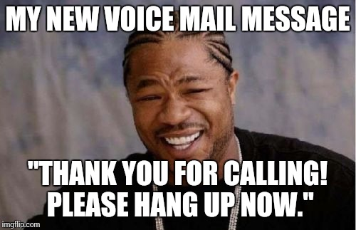 "Yo Dawg Heard You Meme | MY NEW VOICE MAIL MESSAGE ""THANK YOU FOR CALLING! PLEASE HANG UP NOW."" 