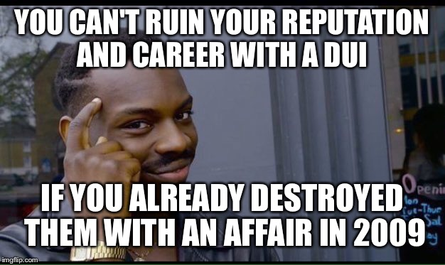 Roll Safe Think About It Meme | YOU CAN'T RUIN YOUR REPUTATION AND CAREER WITH A DUI IF YOU ALREADY DESTROYED THEM WITH AN AFFAIR IN 2009 | image tagged in thinking black guy | made w/ Imgflip meme maker