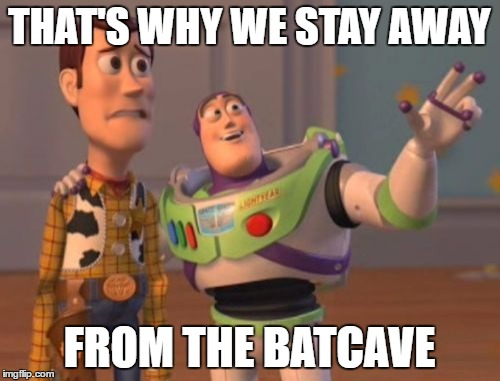 X, X Everywhere Meme | THAT'S WHY WE STAY AWAY FROM THE BATCAVE | image tagged in memes,x x everywhere | made w/ Imgflip meme maker