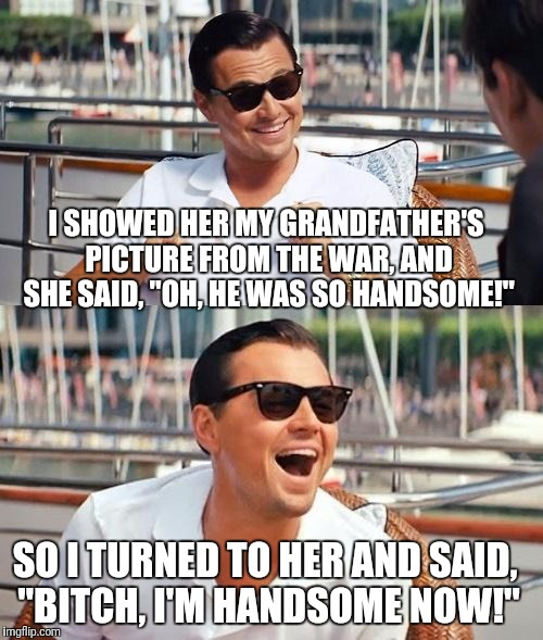 "Leonardo Dicaprio Wolf Of Wall Street Meme | I SHOWED HER MY GRANDFATHER'S PICTURE FROM THE WAR, AND SHE SAID, ""OH, HE WAS SO HANDSOME!"" SO I TURNED TO HER AND SAID, ""B**CH, I'M HANDSOM 