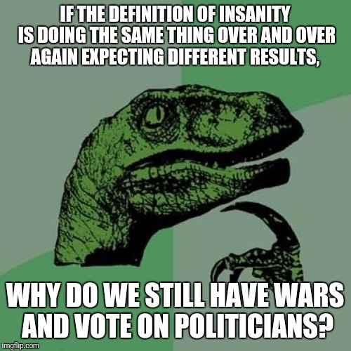 Philosoraptor Meme | IF THE DEFINITION OF INSANITY IS DOING THE SAME THING OVER AND OVER AGAIN EXPECTING DIFFERENT RESULTS, WHY DO WE STILL HAVE WARS AND VOTE ON | image tagged in memes,philosoraptor | made w/ Imgflip meme maker