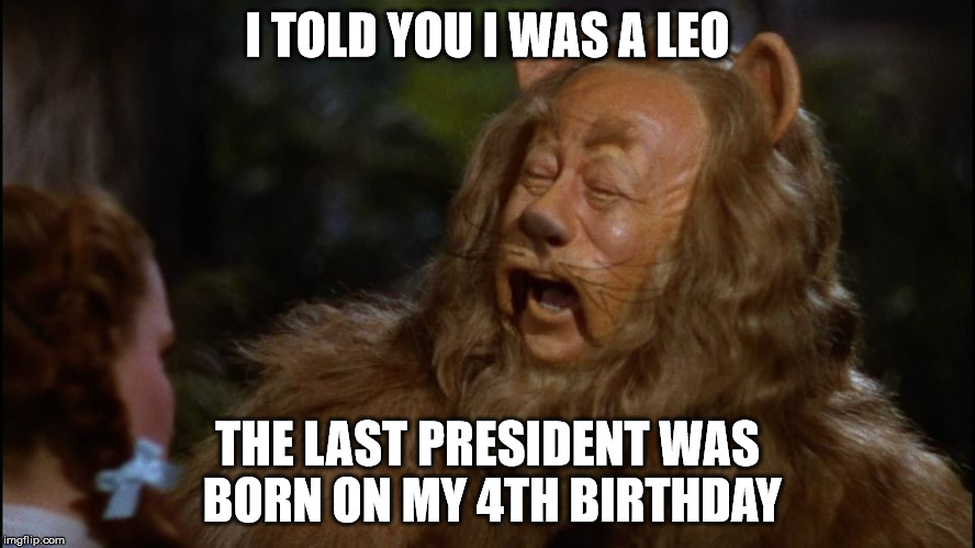 I TOLD YOU I WAS A LEO THE LAST PRESIDENT WAS BORN ON MY 4TH BIRTHDAY | made w/ Imgflip meme maker